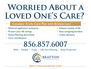 Consider A Life Care Plan with Bratton Law • Medicaid application assistance • Protect your life savings • Estate Planning documents • Care coordination • Enhance quality of life • Ease caregiving burdens • Client advocacy 856.857.6007 Worried About a Loved One's Care? Wills | Estates | Trusts | Life Care Planning | Asset Protection BRATTONLAWGROUP.COM